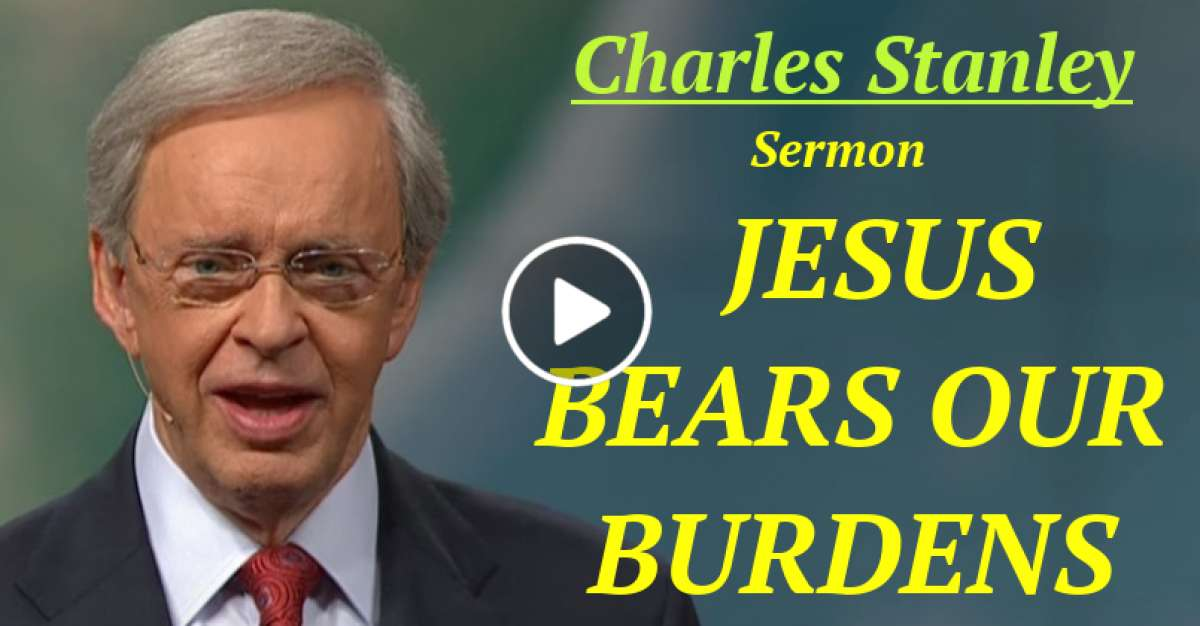 Dr. Charles Stanley  - JESUS BEARS OUR BURDENS​​  (January-19-2021)