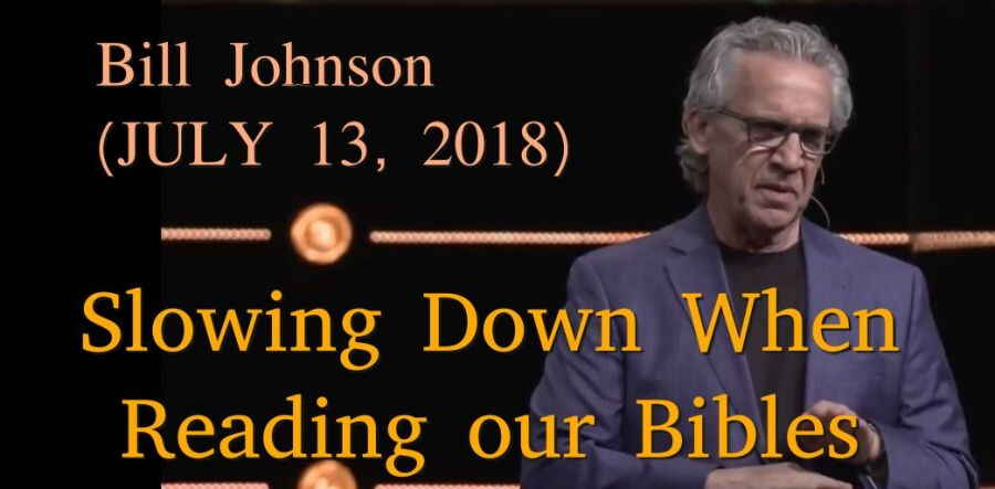 Bill Johnson - Slowing Down When Reading our Bibles (JULY 13, 2018)