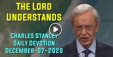 The Lord Understands - Charles Stanley Daily Devotion (December-07-2020)