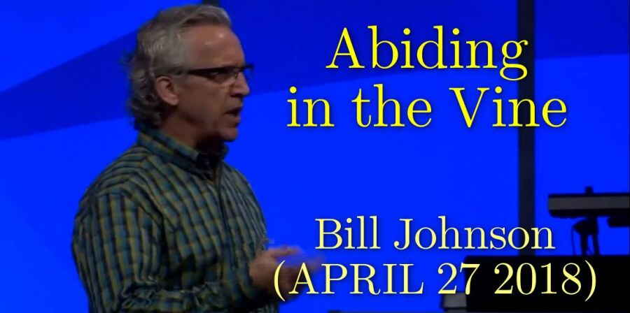 Bill Johnson - Abiding in the Vine - APRIL 27 2018