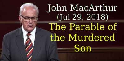 John MacArthur (Jul 29, 2018) - The Parable of the Murdered Son