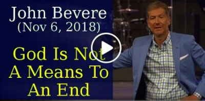 John Bevere (November 6, 2018) - God Is Not A Means To An End