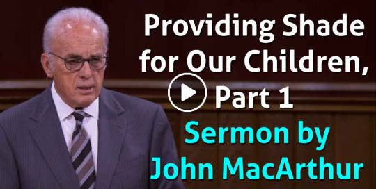 Providing Shade for Our Children, Part 1 - John MacArthur (May-08-2021)