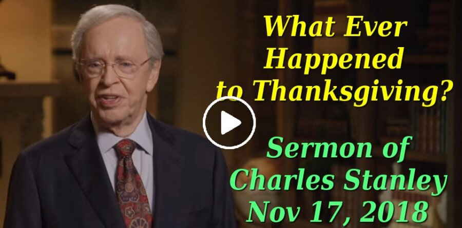 Sermon of Dr. Charles Stanley (November 17, 2018) What Ever Happened to Thanksgiving?