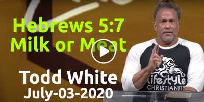 Hebrews 5:7 Milk or Meat - Todd White (July-03-2020)