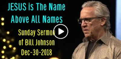 Bill Johnson - JESUS is The Name Above All Names (December-30-2018)