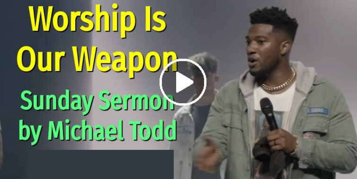 Worship Is Our Weapon - Michael Todd - Sunday Sermon May-17-2020