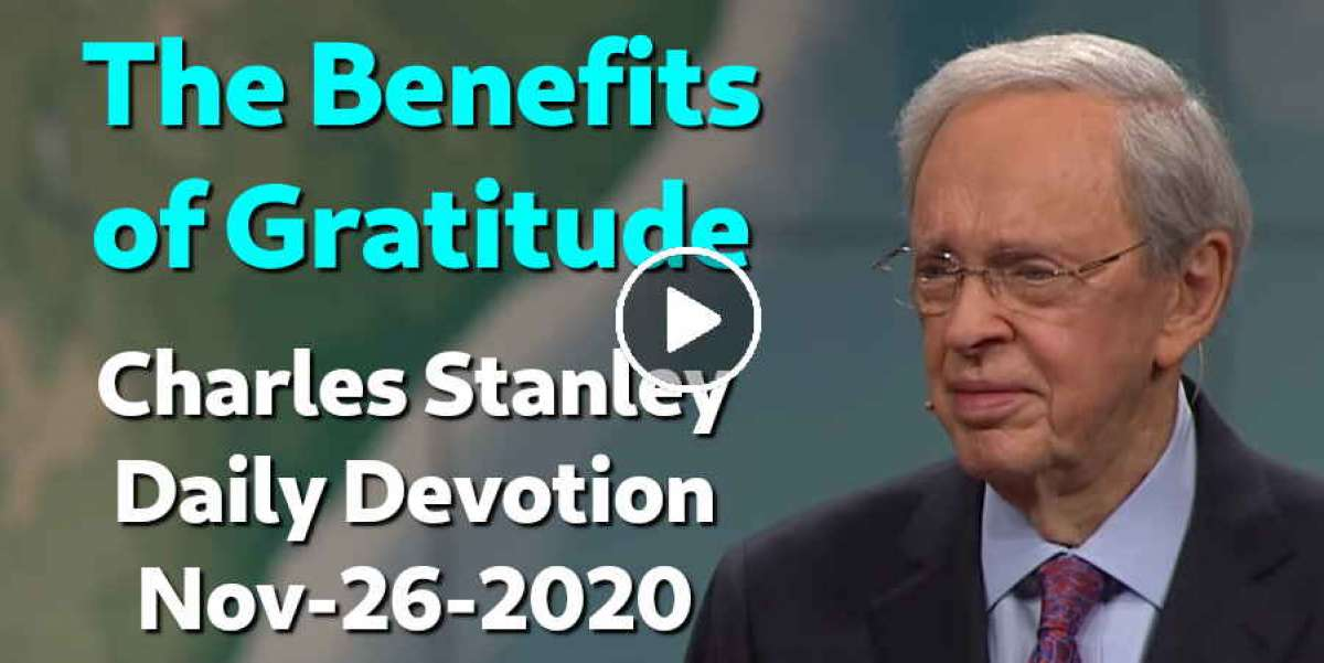 The Benefits of Gratitude - Charles Stanley Daily Devotion (November-26-2020)