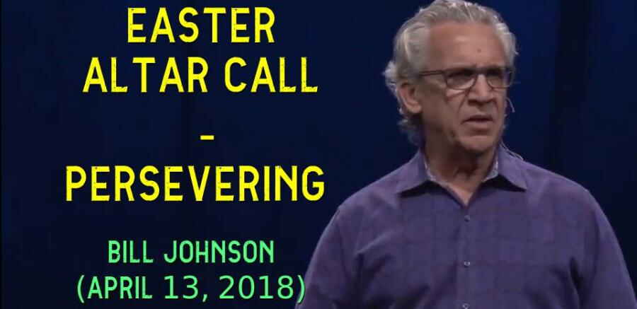 Bill Johnson - Easter Altar Call - Persevering (APRIL 13, 2018)