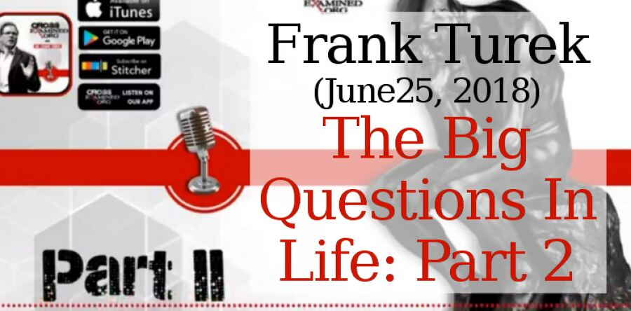 Frank Turek (June25, 2018) - The Big Questions In Life: Part 2 | Cross Examined Official Podcast