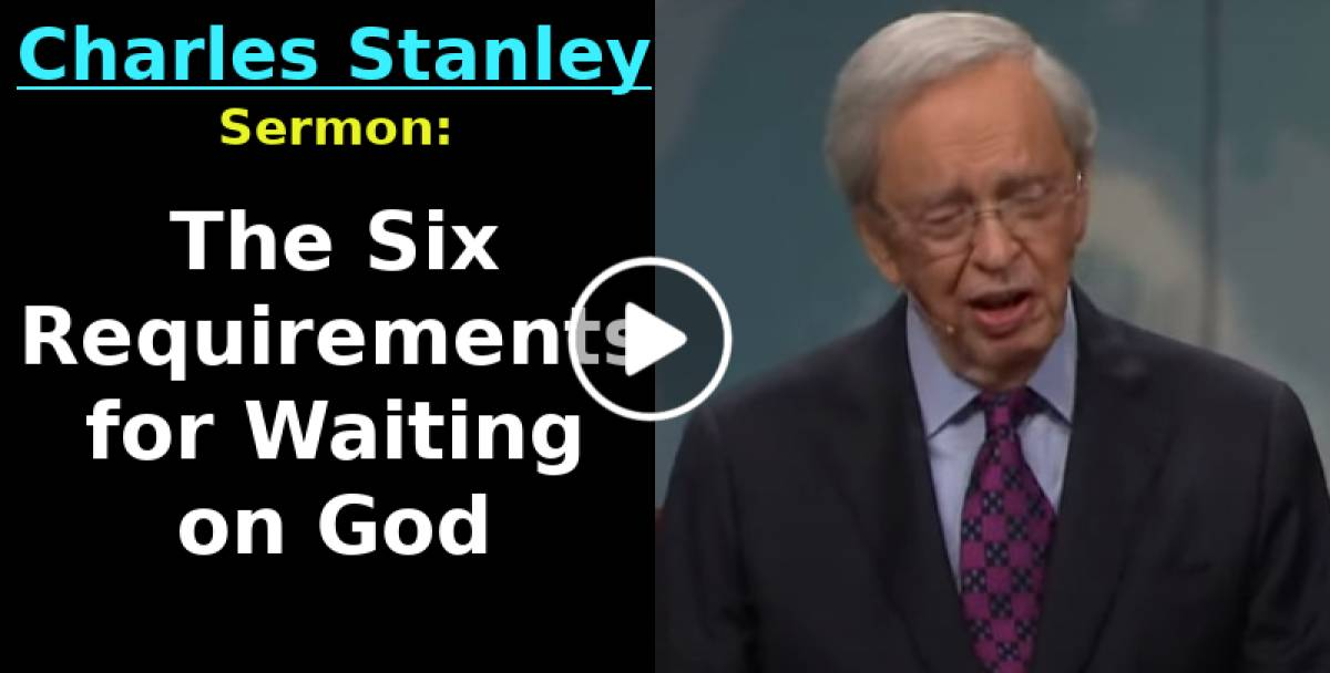 The Six Requirements for Waiting on God – Dr. Charles Stanley (May-07-2019)