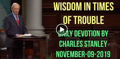 Wisdom in Times of Trouble - Charles Stanley Daily Devotion (November-09-2019)