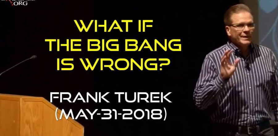 What If The Big Bang Is Wrong? - Frank Turek (May-31-2018)
