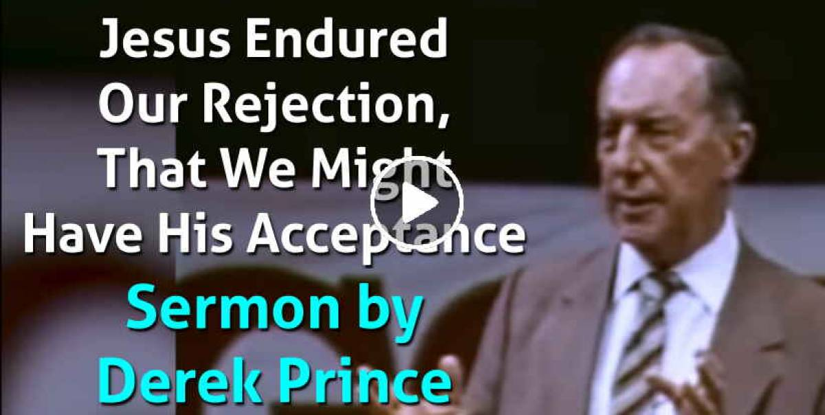 Jesus Endured Our Rejection, That We Might Have His Acceptance - Derek Prince (April-19-2021)