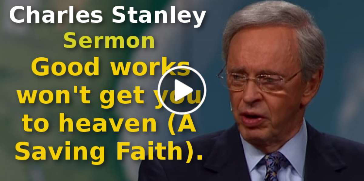 Charles Stanley-Good works won't get you to heaven (A Saving Faith)(September-15-2019)