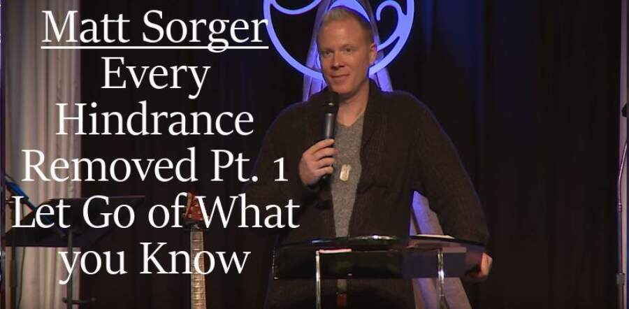 Every Hindrance Removed Part 1 - Let Go of What you Know - Matt Sorger
