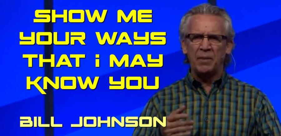 Bill Johnson - Show Me Your Ways that I May Know You (18 MARCH, 2018)