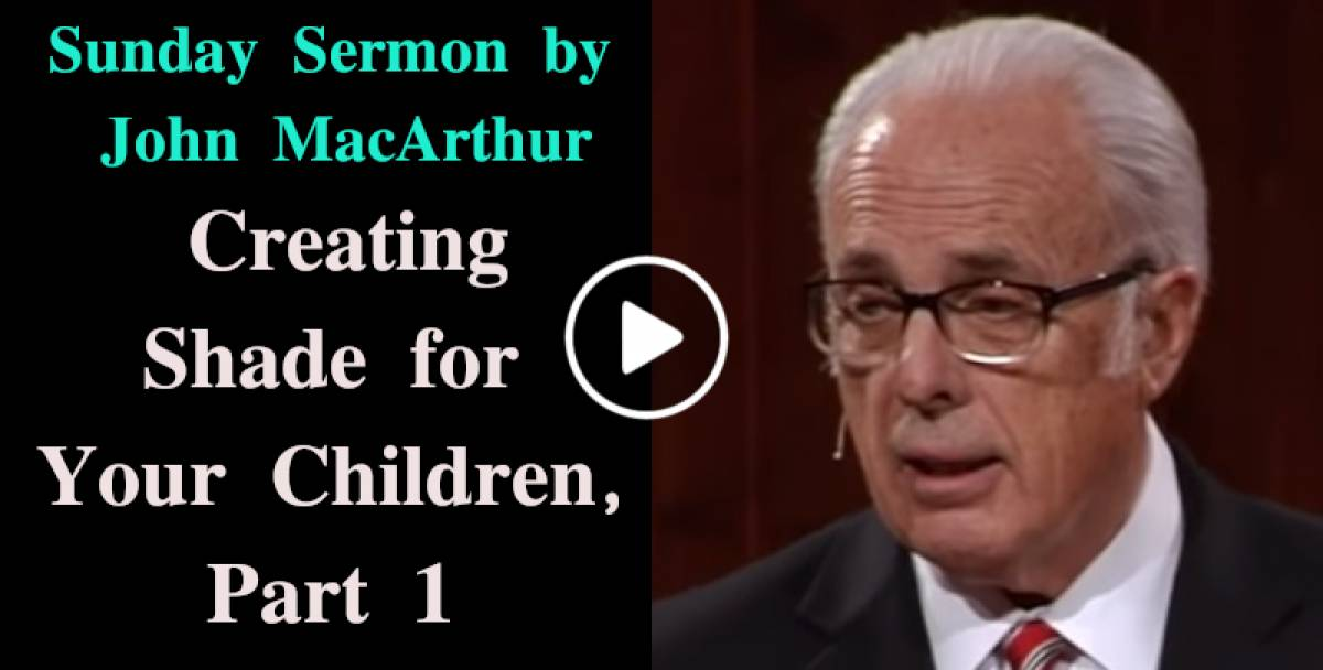 Creating Shade for Your Children, Part 1 - John MacArthur January-05-2019 Sunday Sermon