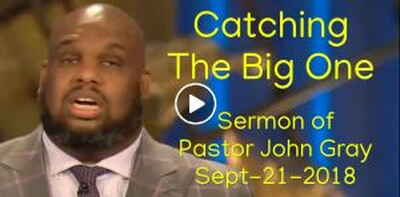 Pastor John Gray - Catching The Big One (September-21-2018)