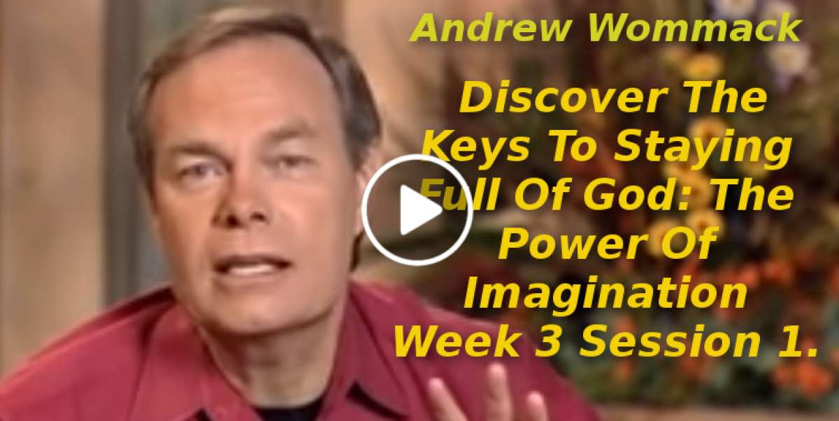 Andrew Wommack: Discover The Keys To Staying Full Of God: The Power Of Imagination Week 3 Session 1(September-19-2019)