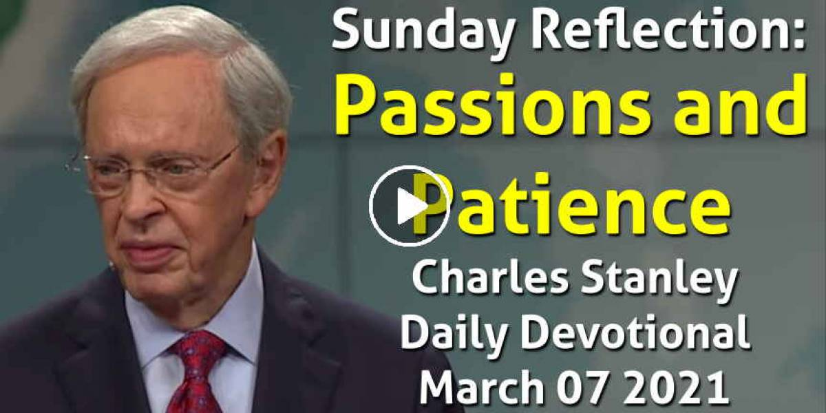 Sunday Reflection: Passions and Patience - Charles Stanley Daily Devotional (March 07 2021)