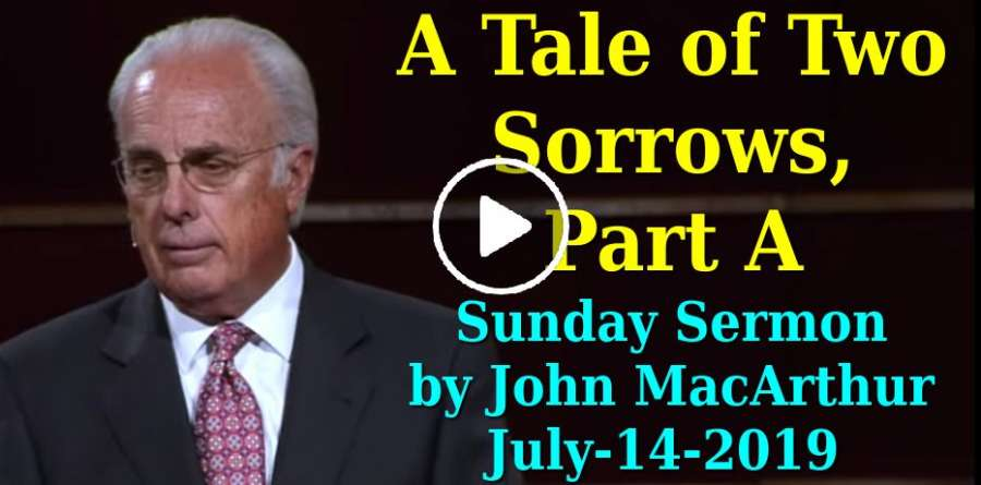 John MacArthur July-14-2019 Sunday Sermon: A Tale of Two Sorrows, Part A
