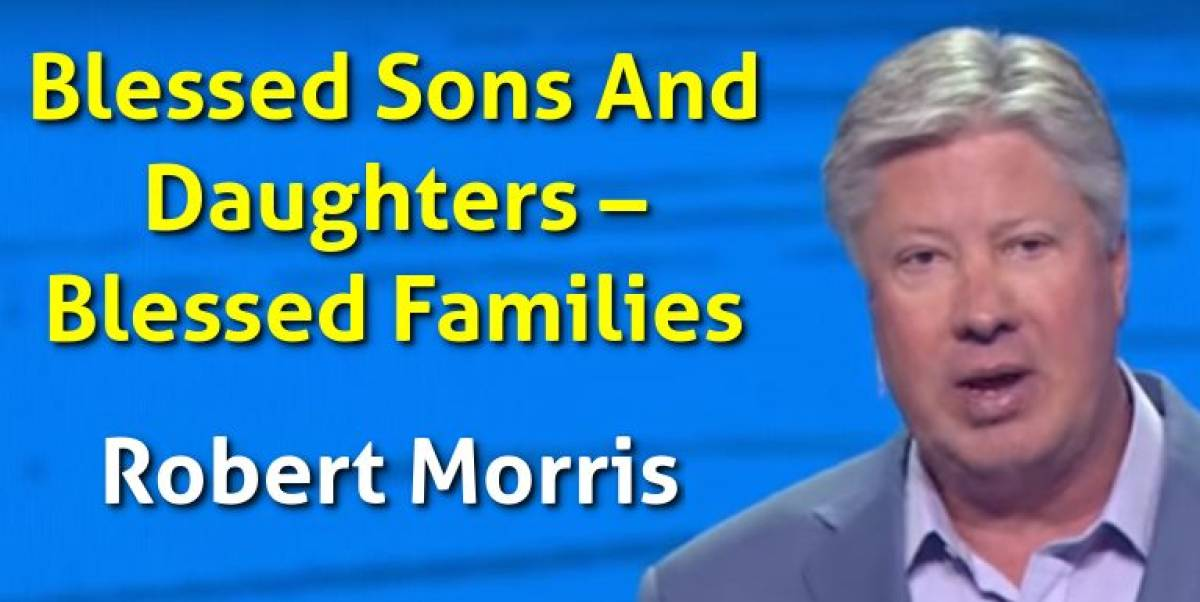 Robert Morris – Blessed Sons And Daughters – Blessed Families (November-19-2018)