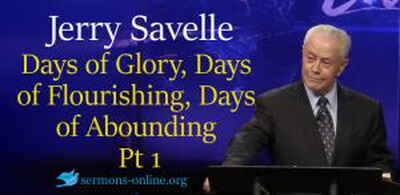 Jerry Savelle sermon Days of Glory, Days of Flourishing, Days of Abounding, Part 1 online