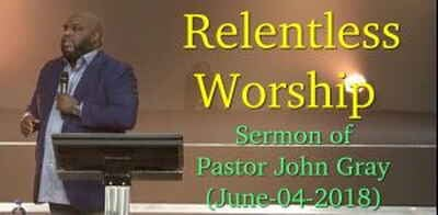 Pastor John Gray: Relentless Worship (June-04-2018)