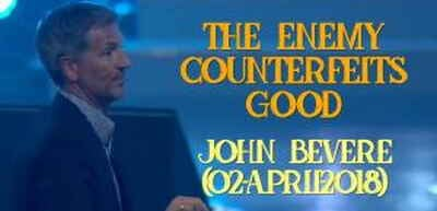 The Enemy Counterfeits Good - John Bevere (02-April-2018)