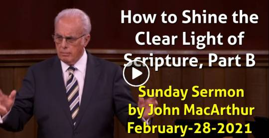 How to Shine the Clear Light of Scripture, Part B - John MacArthur February-28-2021 Sunday Sermon