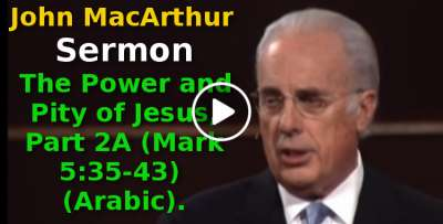 The Power and Pity of Jesus, Part 2A (Mark 5:35-43) John MacArthur (Arabic) (August-17-2019)