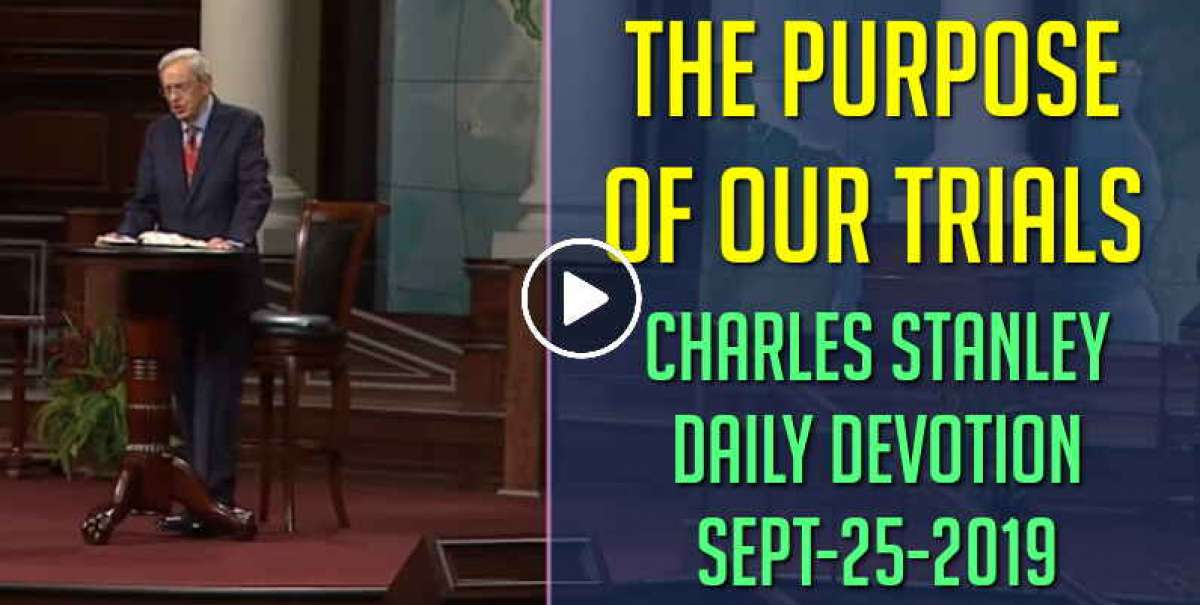 The Purpose of Our Trials - Charles Stanley Daily Devotion (September-25-2019)
