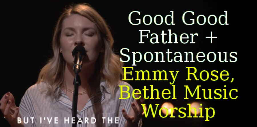 Good Good Father + Spontaneous - Emmy Rose, Bethel Music Worship