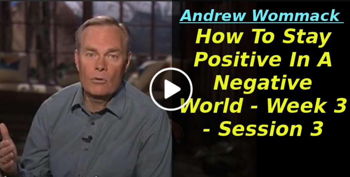 Andrew Wommack: How To Stay Positive In A Negative World - Week 3 - Session 3 (February-10-2020)