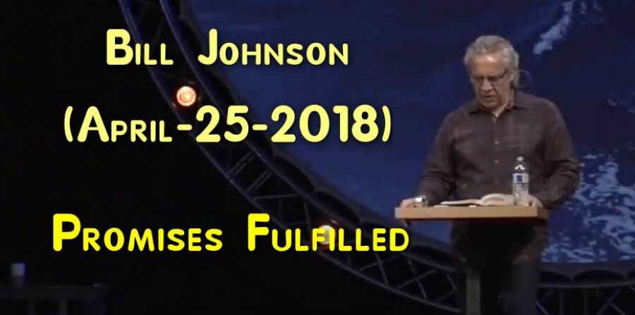 Bill Johnson - Promises Fulfilled - APRIL 25, 2018