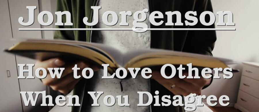 How to Love Others When You Disagree - Jon Jorgenson