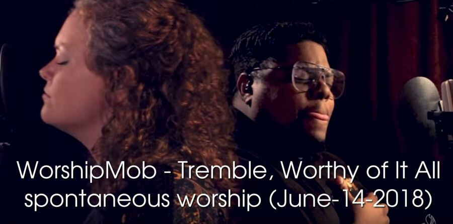 WorshipMob - Tremble, Worthy of It All - spontaneous worship (June-14-2018)