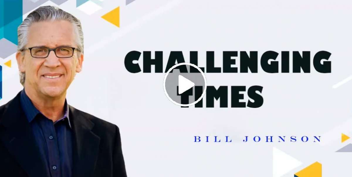 Challenging Times - Bill Johnson (April-09-2020)
