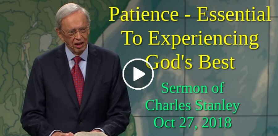Sermon of Dr. Charles Stanley (October 27, 2018) Patience - Essential To Experiencing God's Best