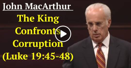 The King Confronts Corruption (Luke 19:45-48) (May-05-2021) John MacArthur