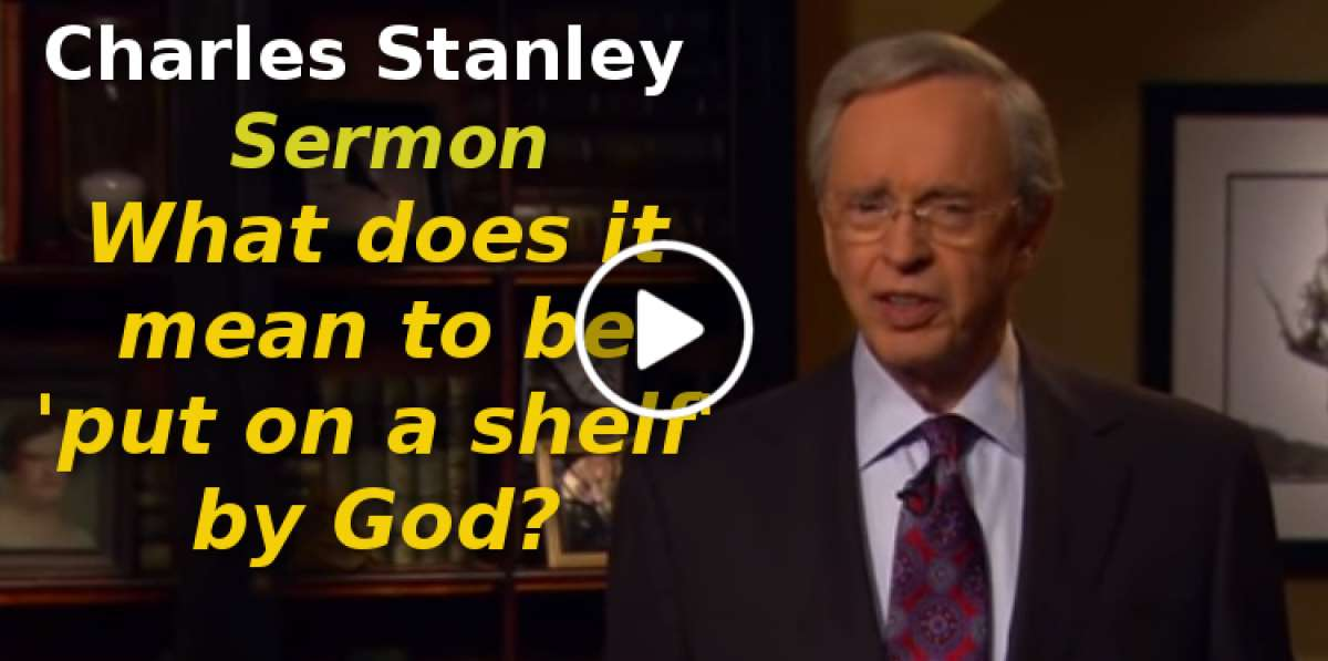 Charles Stanley-What does it mean to be 'put on a shelf' by God?(September-22-2019)