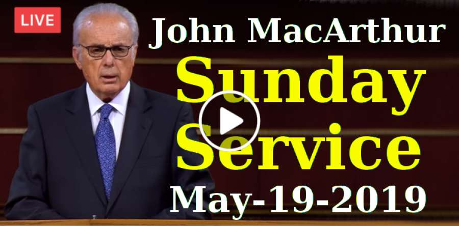 John MacArthur Sunday Service Live Stream May-19-2019 in Grace Community Church