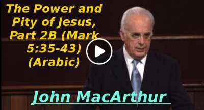 The Power and Pity of Jesus, Part 2B (Mark 5:35-43) John MacArthur (Arabic) (December-13-2019)