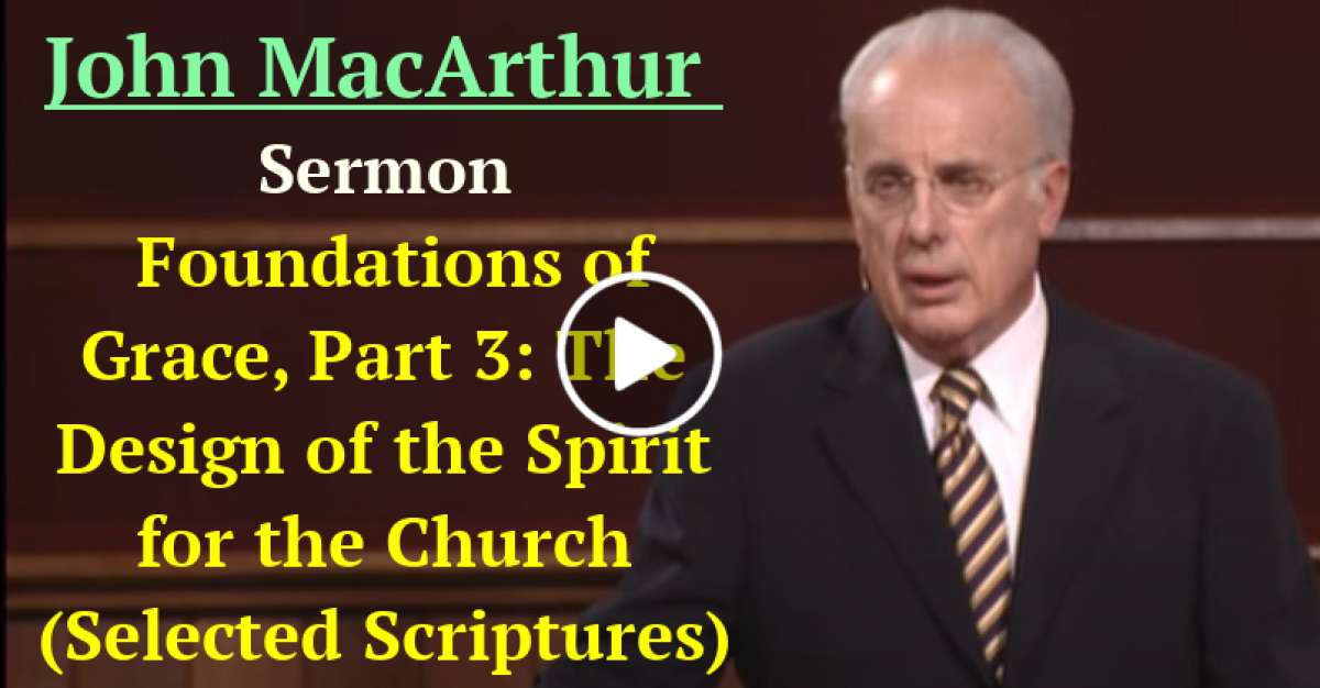 Foundations of Grace, Part 3: The Design of the Spirit for the Church (Selected Scriptures) (January-20-2021) John MacArthur
