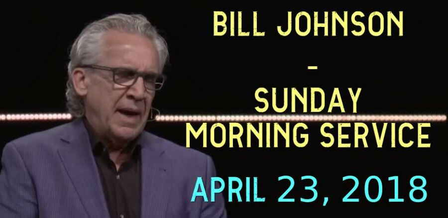 Bill Johnson - Sunday Morning Service - APRIL 23, 2018