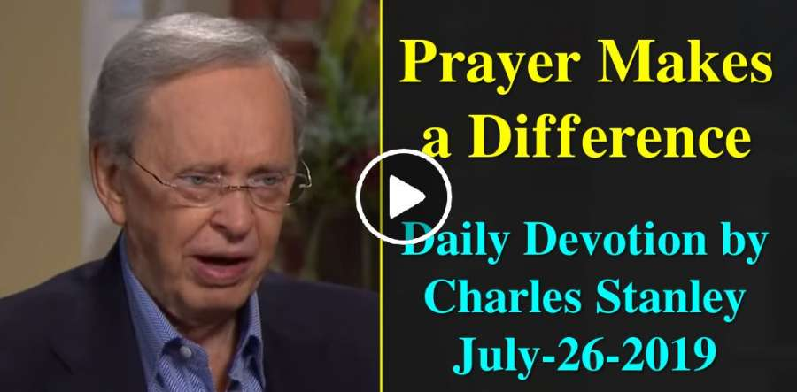 Prayer Makes a Difference - Charles Stanley Daily Devotion (July-26-2019)