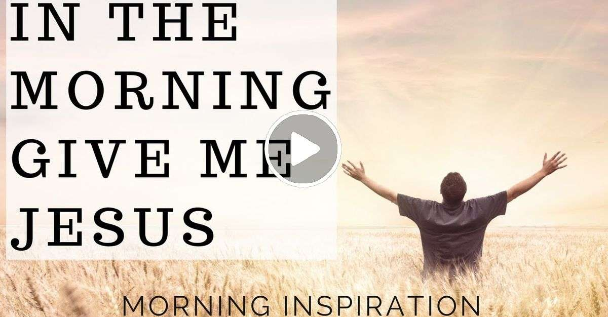 In the Morning Give Me Jesus - Morning Inspiration to Motivate Your Day