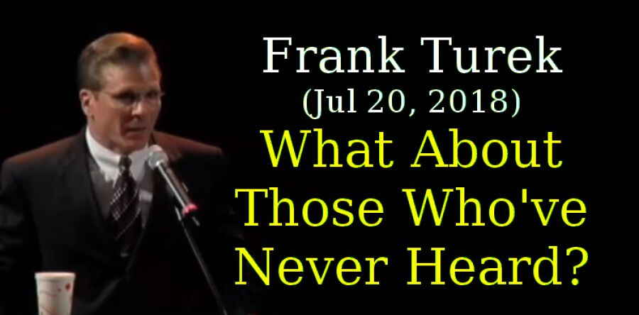 Frank Turek (Jul 20, 2018) - What About Those Who've Never Heard?