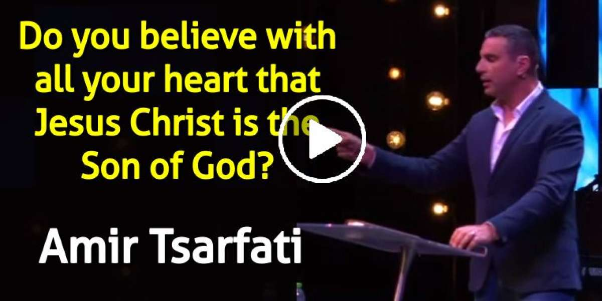 Do you believe with all your heart that Jesus Christ is the Son of God? - Amir Tsarfati (May-01-2020)